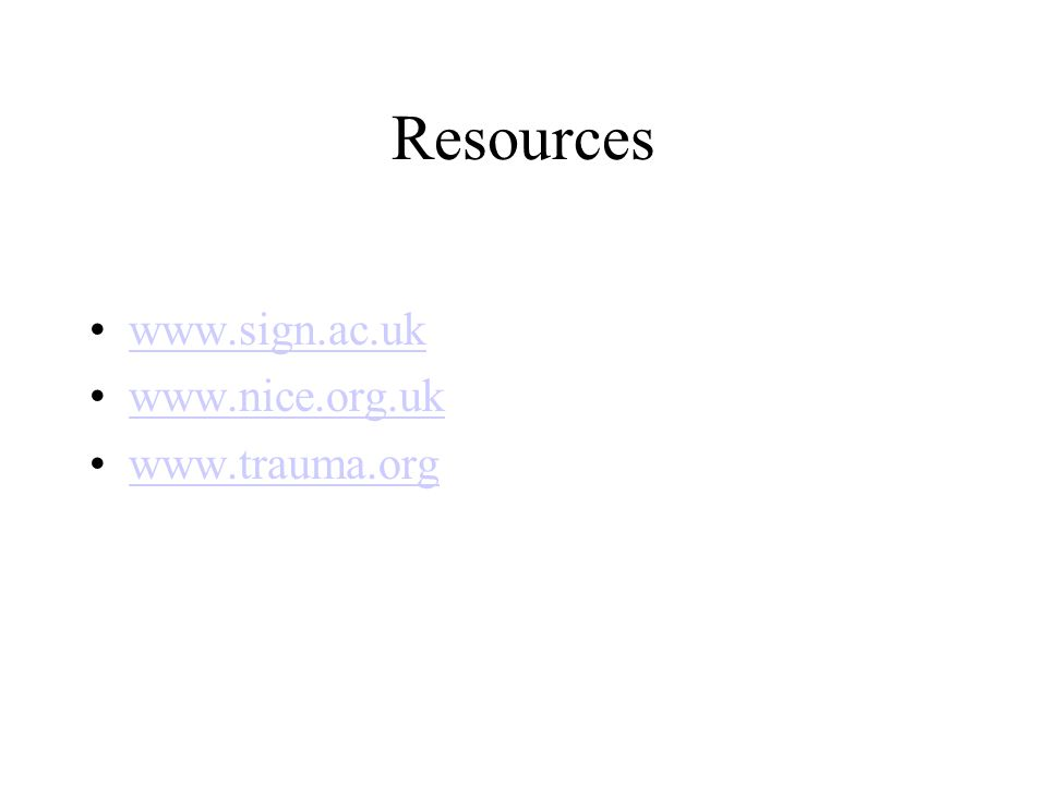 Resources www.sign.ac.uk www.nice.org.uk www.trauma.org