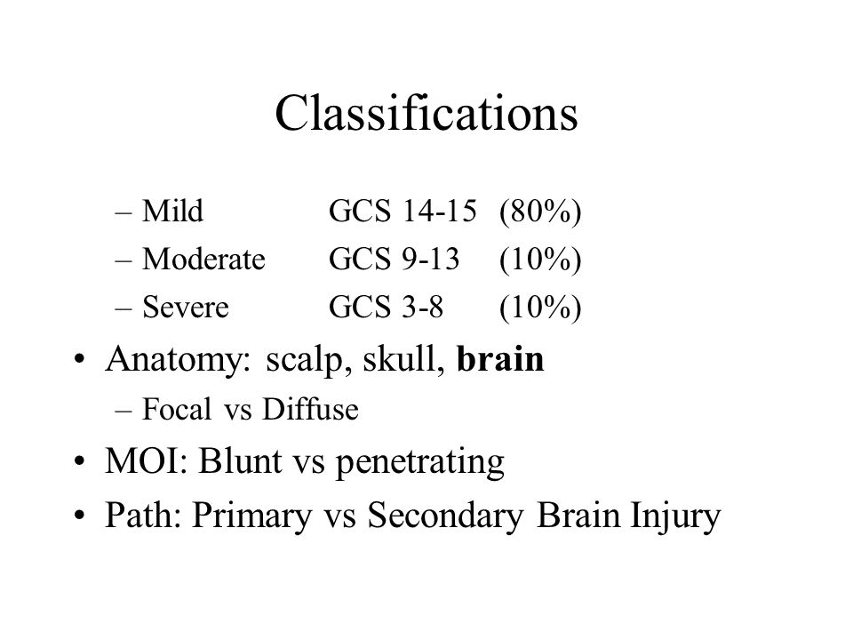 Classifications –Mild GCS 14-15 (80%) –Moderate GCS 9-13(10%) –SevereGCS 3-8(10%) Anatomy: scalp, skull, brain –Focal vs Diffuse MOI: Blunt vs penetrating Path: Primary vs Secondary Brain Injury