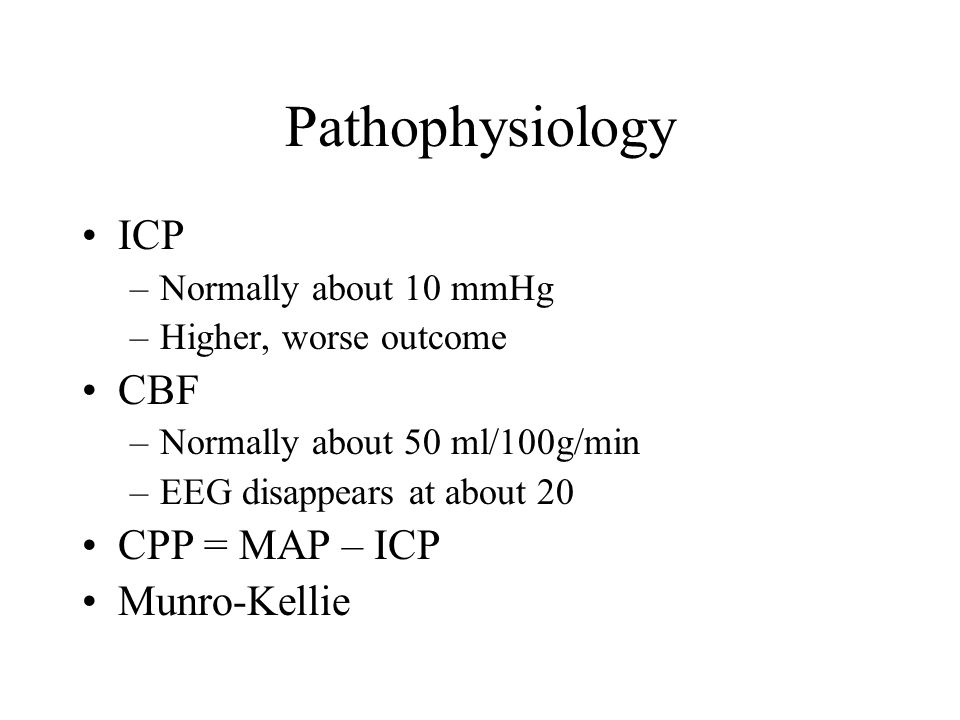 Pathophysiology ICP –Normally about 10 mmHg –Higher, worse outcome CBF –Normally about 50 ml/100g/min –EEG disappears at about 20 CPP = MAP – ICP Munro-Kellie
