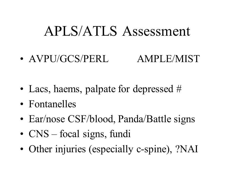 APLS/ATLS Assessment AVPU/GCS/PERLAMPLE/MIST Lacs, haems, palpate for depressed # Fontanelles Ear/nose CSF/blood, Panda/Battle signs CNS – focal signs, fundi Other injuries (especially c-spine), NAI
