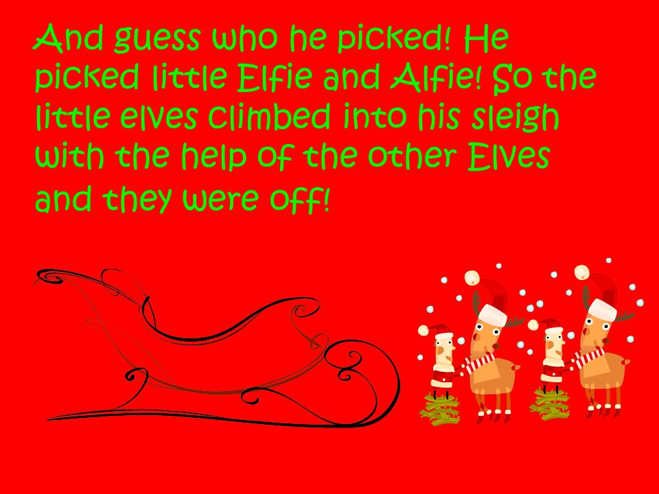 And guess who he picked! He picked little Elfie and Alfie! So the little elves climbed into his sleigh with the help of the other Elves and they were