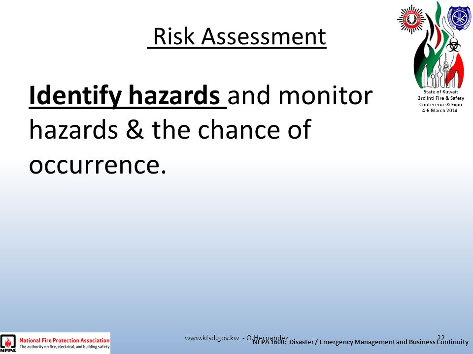 State of Kuwait 3rd Intl Fire & Safety Conference & Expo 4-6 March 2014 Identify hazards and monitor hazards & the chance of occurrence. Risk Assessme