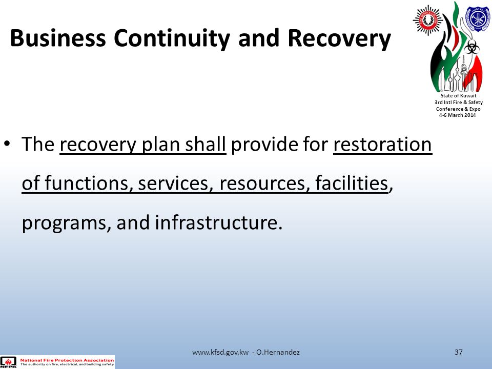 State of Kuwait 3rd Intl Fire & Safety Conference & Expo 4-6 March 2014 Business Continuity and Recovery The recovery plan shall provide for restorati