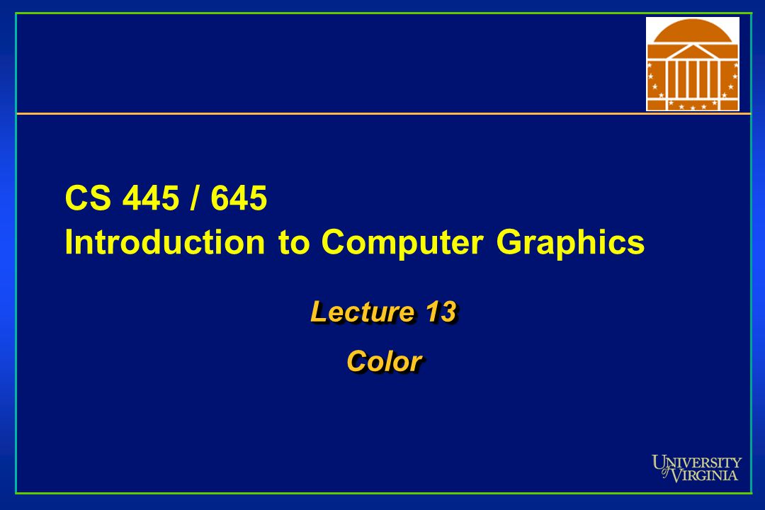 CS 445 / 645 Introduction to Computer Graphics Lecture 13 Color Color