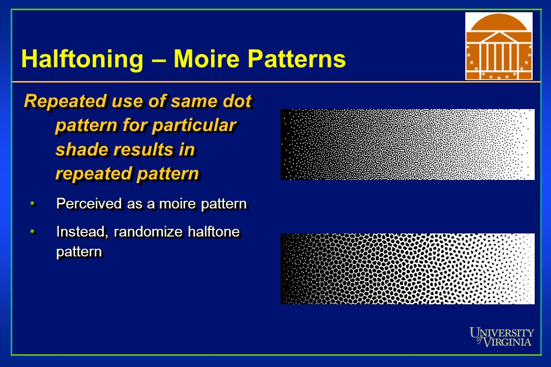 Halftoning – Moire Patterns Repeated use of same dot pattern for particular shade results in repeated pattern Perceived as a moire patternPerceived as a moire pattern Instead, randomize halftone patternInstead, randomize halftone pattern Repeated use of same dot pattern for particular shade results in repeated pattern Perceived as a moire patternPerceived as a moire pattern Instead, randomize halftone patternInstead, randomize halftone pattern