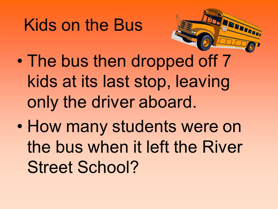 Kids on the Bus The bus then dropped off 7 kids at its last stop, leaving only the driver aboard. How many students were on the bus when it left the R