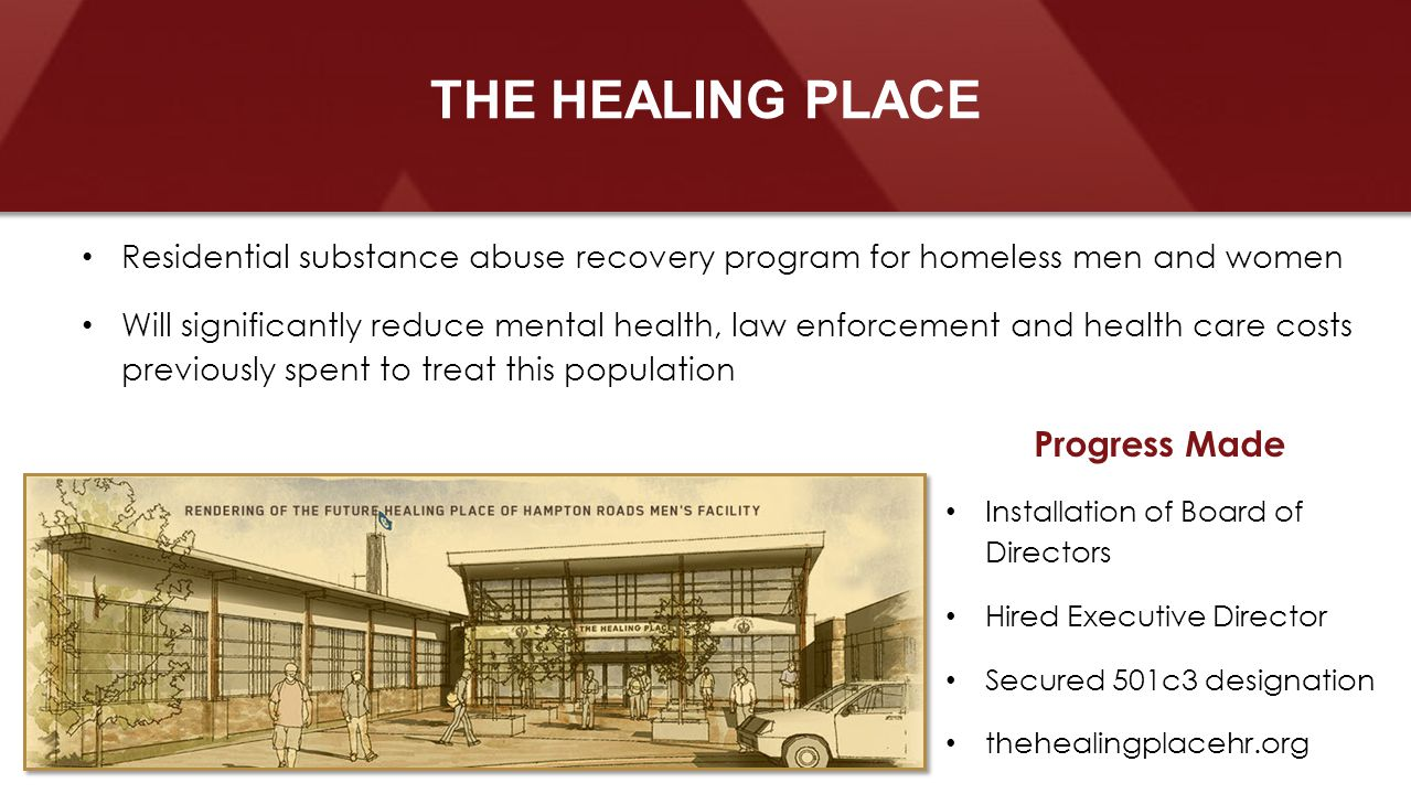Residential substance abuse recovery program for homeless men and women Will significantly reduce mental health, law enforcement and health care costs previously spent to treat this population THE HEALING PLACE Progress Made Installation of Board of Directors Hired Executive Director Secured 501c3 designation thehealingplacehr.org