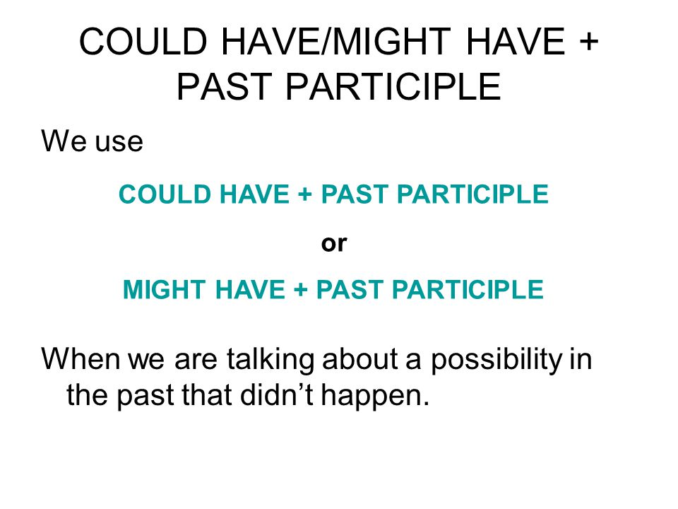 COULD HAVE/MIGHT HAVE + PAST PARTICIPLE We use When we are talking about a possibility in the past that didn't happen. COULD HAVE + PAST PARTICIPLE or