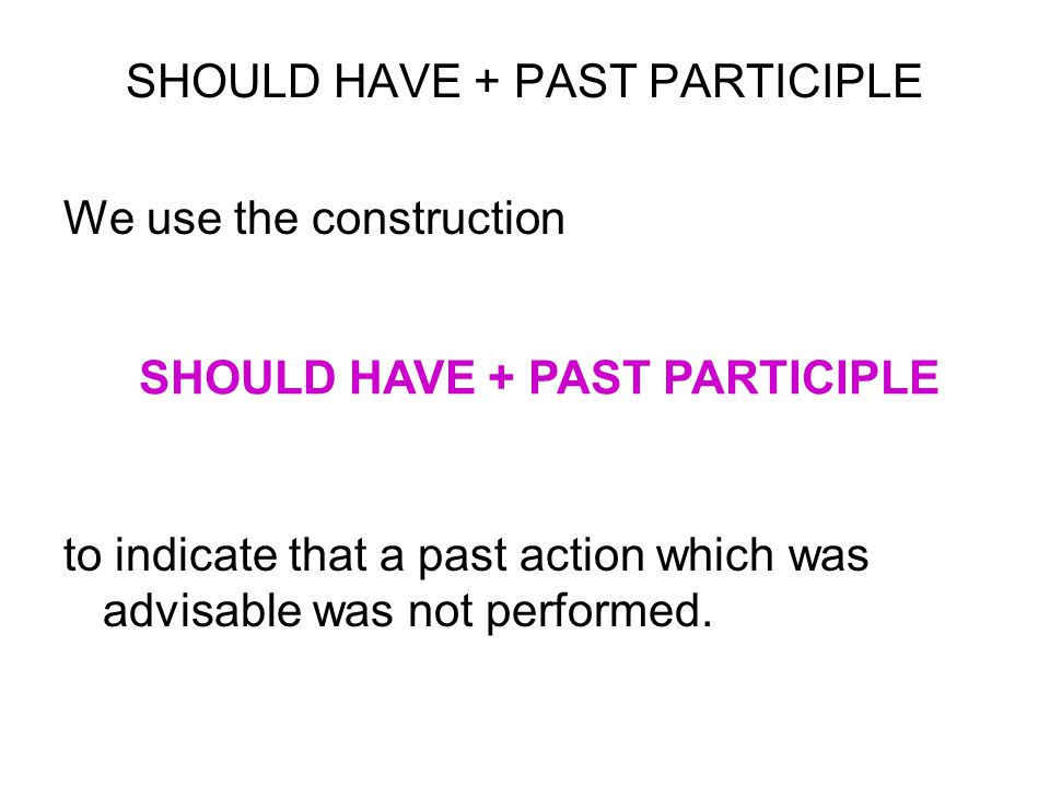 SHOULD HAVE + PAST PARTICIPLE We use the construction to indicate that a past action which was advisable was not performed. SHOULD HAVE + PAST PARTICI
