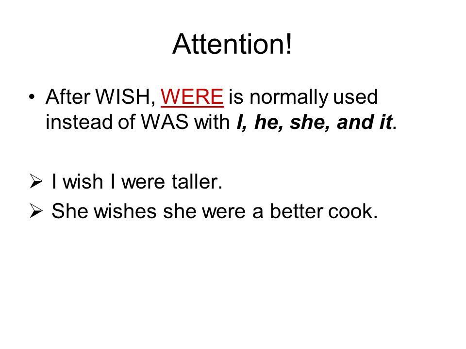 Attention! After WISH, WERE is normally used instead of WAS with I, he, she, and it.  I wish I were taller.  She wishes she were a better cook.