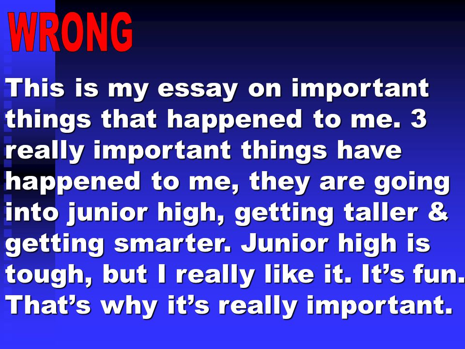 This is my essay on important things that happened to me. 3 really important things have happened to me, they are going into junior high, getting tall