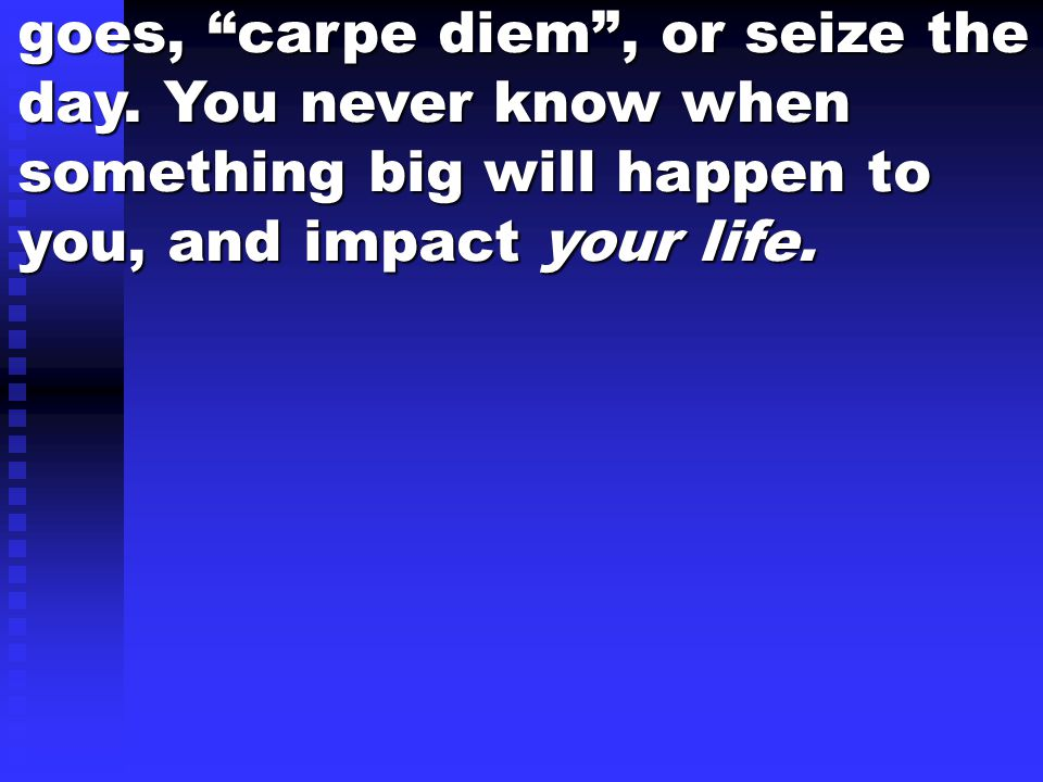 "goes, ""carpe diem"", or seize the day. You never know when something big will happen to you, and impact your life."