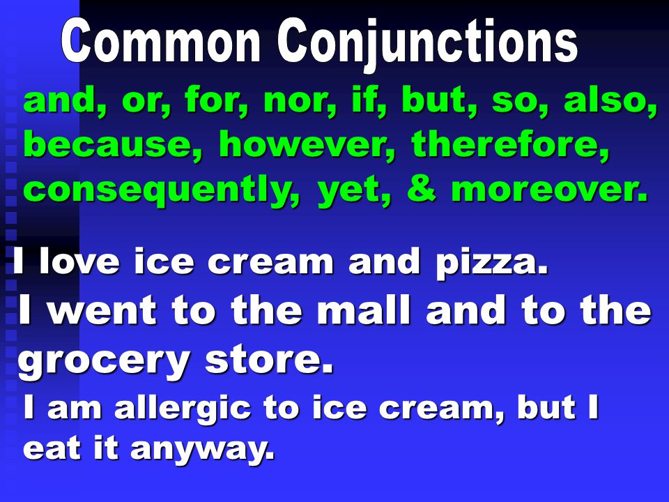 and, or, for, nor, if, but, so, also, because, however, therefore, consequently, yet, & moreover. I love ice cream and pizza. I went to the mall and t