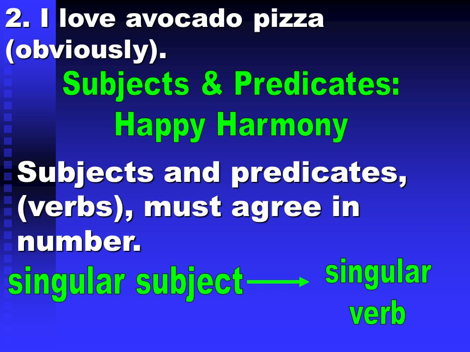 2. I love avocado pizza (obviously). Subjects and predicates, (verbs), must agree in number.