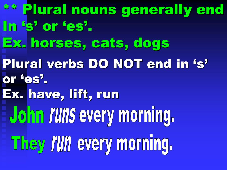 ** Plural nouns generally end In 's' or 'es'. Ex. horses, cats, dogs Plural verbs DO NOT end in 's' or 'es'. Ex. have, lift, run