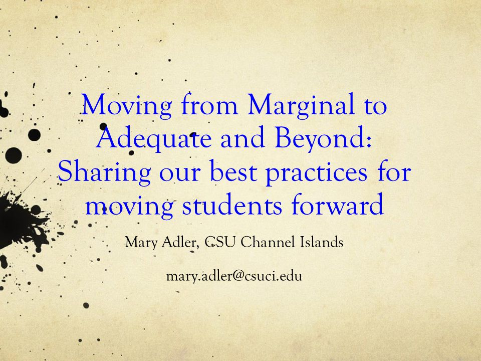 Moving from Marginal to Adequate and Beyond: Sharing our best practices for moving students forward Mary Adler, CSU Channel Islands mary.adler@csuci.edu