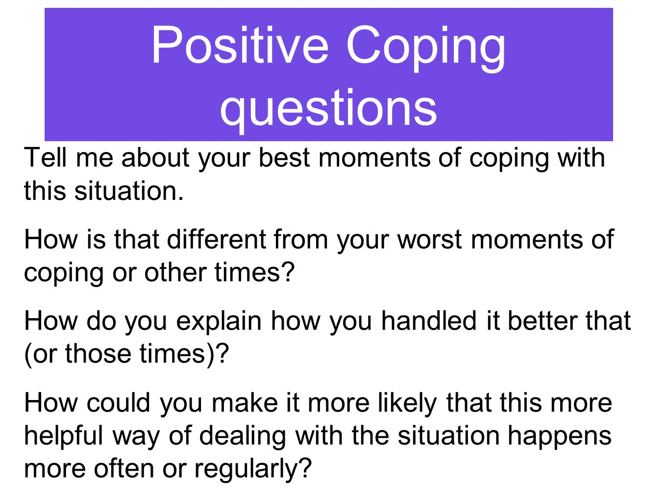 Positive Coping questions Tell me about your best moments of coping with this situation.