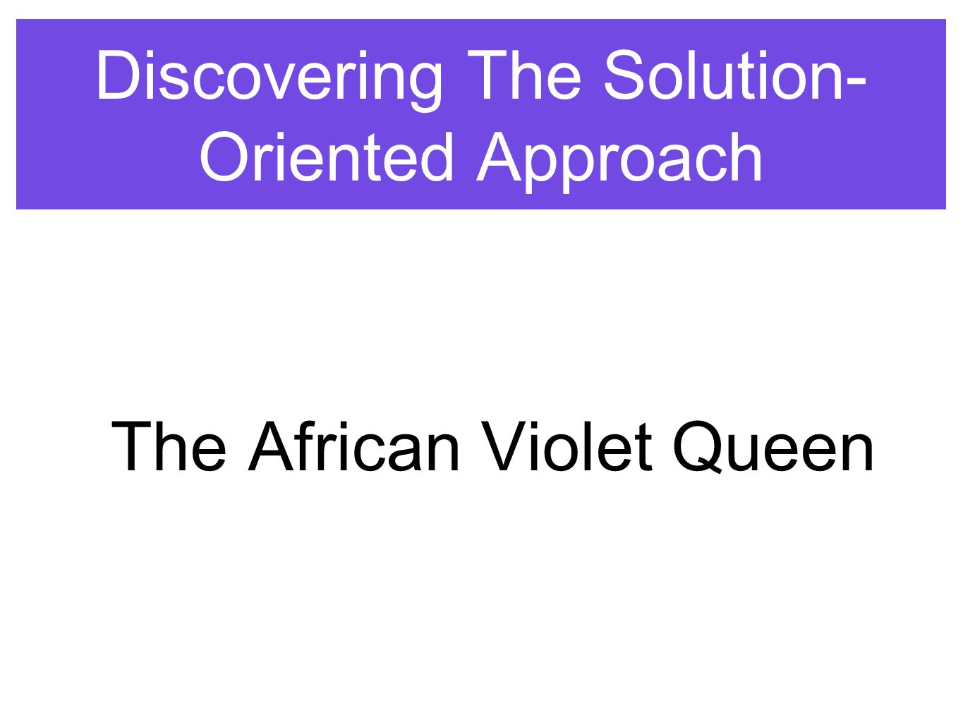 Discovering The Solution- Oriented Approach The African Violet Queen