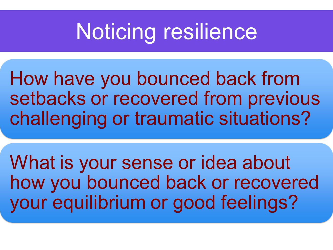 Noticing resilience How have you bounced back from setbacks or recovered from previous challenging or traumatic situations.