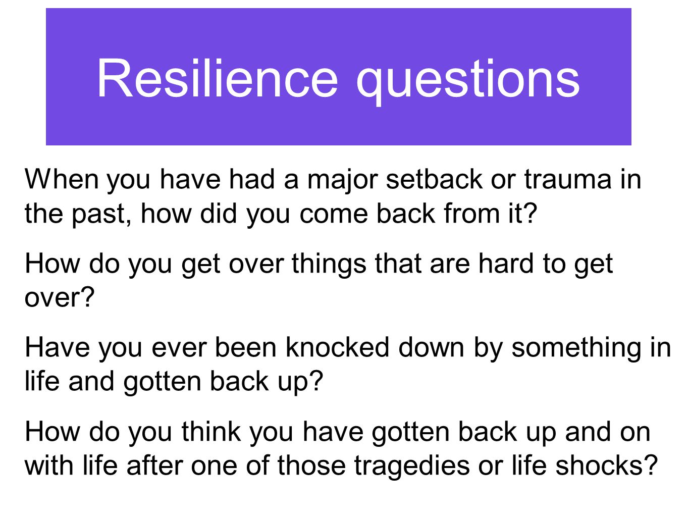 Resilience questions When you have had a major setback or trauma in the past, how did you come back from it.