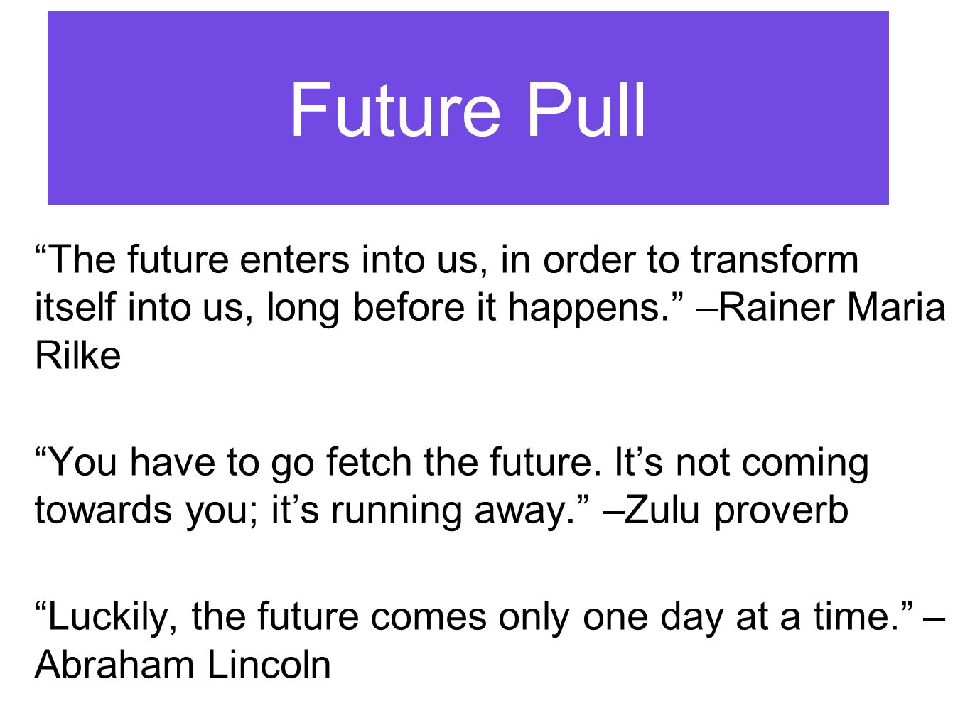Future Pull The future enters into us, in order to transform itself into us, long before it happens. –Rainer Maria Rilke You have to go fetch the future.