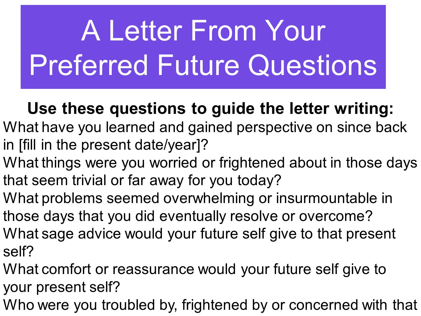 A Letter From Your Preferred Future Questions Use these questions to guide the letter writing: What have you learned and gained perspective on since back in [fill in the present date/year].