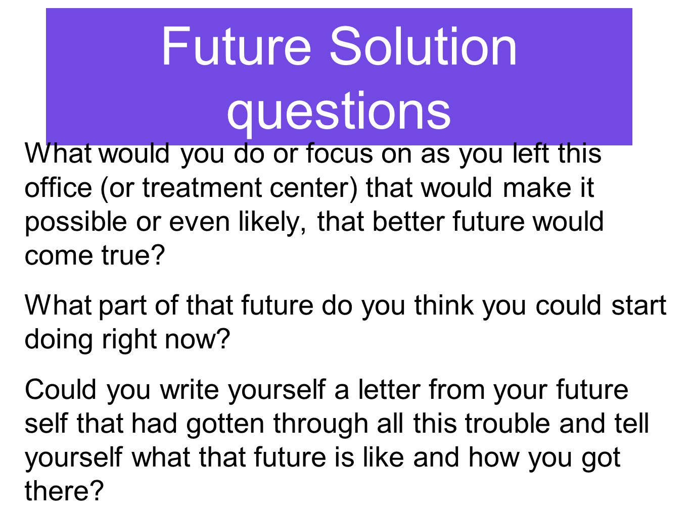 Future Solution questions What would you do or focus on as you left this office (or treatment center) that would make it possible or even likely, that better future would come true.