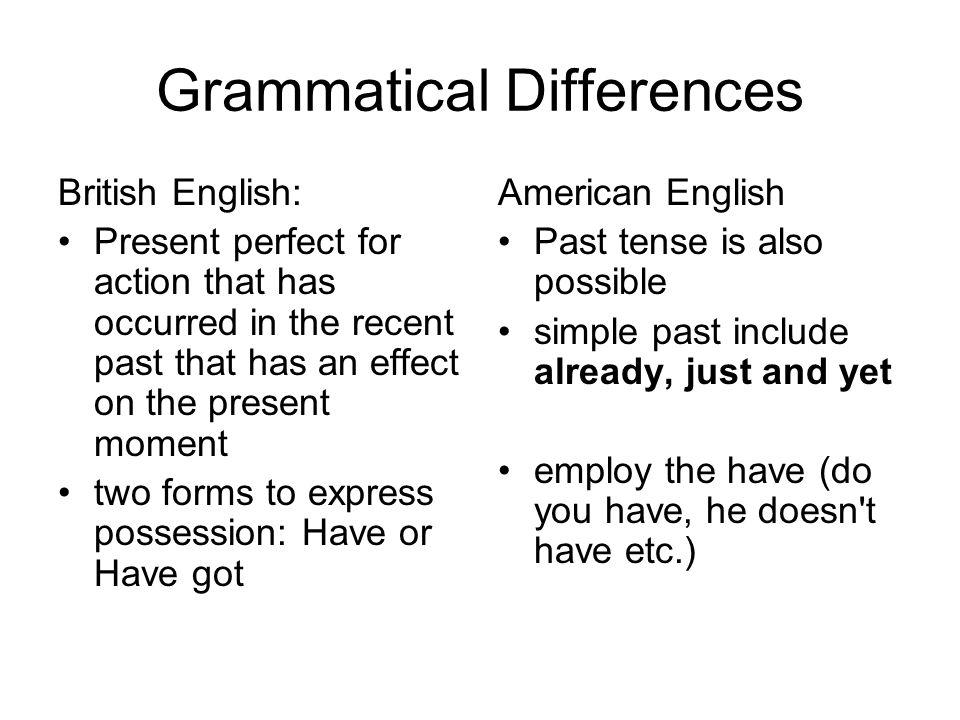 Grammatical Differences British English: Present perfect for action that has occurred in the recent past that has an effect on the present moment two forms to express possession: Have or Have got American English Past tense is also possible simple past include already, just and yet employ the have (do you have, he doesn t have etc.)