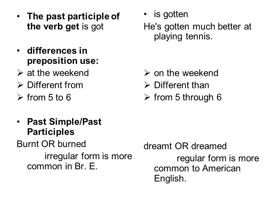 The past participle of the verb get is got differences in preposition use:  at the weekend  Different from  from 5 to 6 Past Simple/Past Participles Burnt OR burned irregular form is more common in Br.
