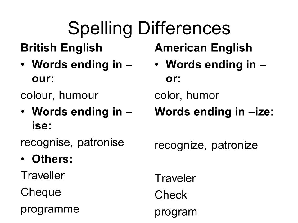 Spelling Differences British English Words ending in – our: colour, humour Words ending in – ise: recognise, patronise Others: Traveller Cheque programme American English Words ending in – or: color, humor Words ending in –ize: recognize, patronize Traveler Check program