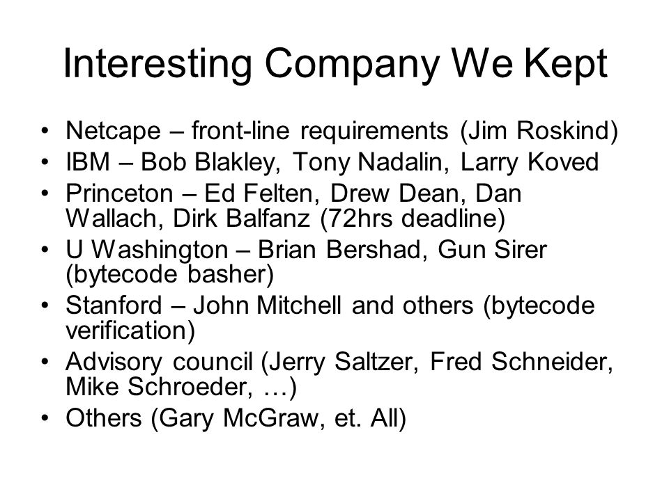 Interesting Company We Kept Netcape – front-line requirements (Jim Roskind) IBM – Bob Blakley, Tony Nadalin, Larry Koved Princeton – Ed Felten, Drew Dean, Dan Wallach, Dirk Balfanz (72hrs deadline) U Washington – Brian Bershad, Gun Sirer (bytecode basher) Stanford – John Mitchell and others (bytecode verification) Advisory council (Jerry Saltzer, Fred Schneider, Mike Schroeder, …) Others (Gary McGraw, et.
