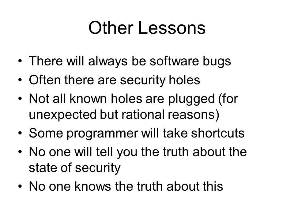 Other Lessons There will always be software bugs Often there are security holes Not all known holes are plugged (for unexpected but rational reasons) Some programmer will take shortcuts No one will tell you the truth about the state of security No one knows the truth about this