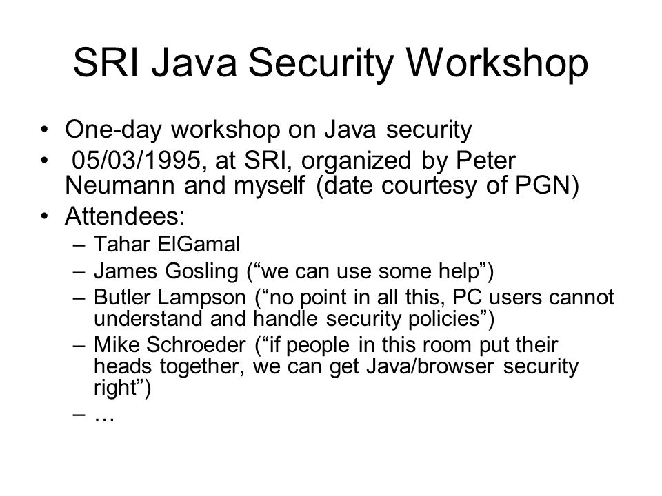 SRI Java Security Workshop One-day workshop on Java security 05/03/1995, at SRI, organized by Peter Neumann and myself (date courtesy of PGN) Attendees: –Tahar ElGamal –James Gosling ( we can use some help ) –Butler Lampson ( no point in all this, PC users cannot understand and handle security policies ) –Mike Schroeder ( if people in this room put their heads together, we can get Java/browser security right ) –…