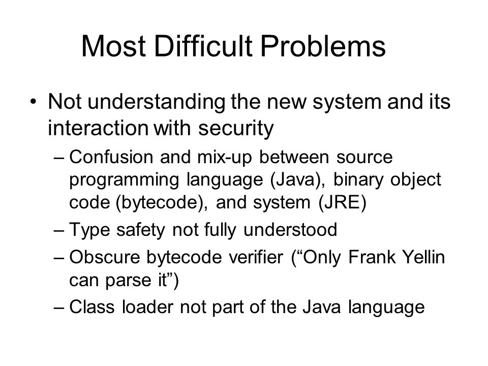 Difficult Problems Continued Last-minute security hack –Lack of clear sandbox design (where is the spec) –Shaky sandbox implementation ( step-counting ) – Hardwired security policy –Policy mixed up with enforcement (SecurityManager) Too much focused on desktop or set-top box, single user mode, scenarios –Local vs remote code in deciding trust (fixed in JDK 1.2) –System wide variables and parameters (not fixed)