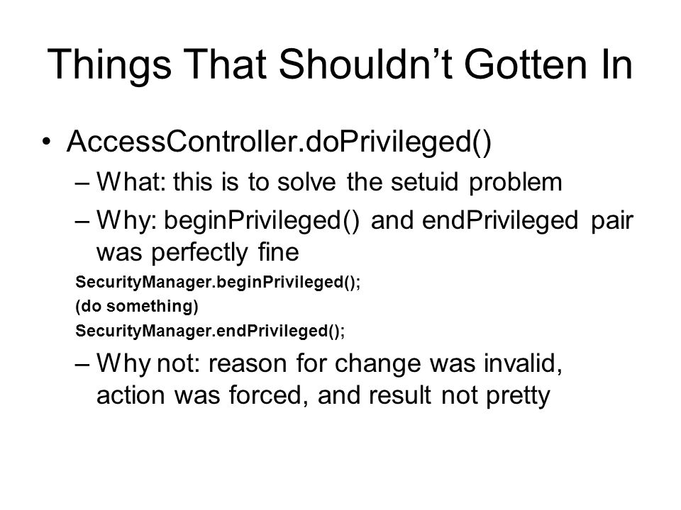 Other Headaches Java cannot guarantee sequential execution X = 0; X = 1; X = 0; The use of NULL (you cannot change the behavior of a NULL) –Null ClassLoader –Null SecurityManager Overloading functions between finding a class (which should be easily extensible) and defining it (which should be tightly controlled)