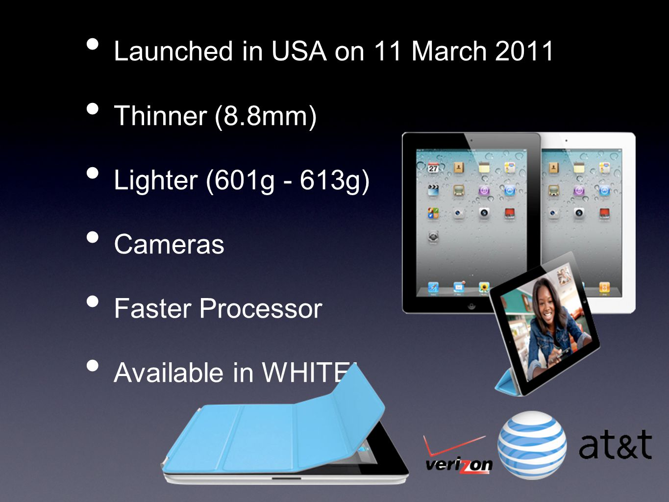 Launched in USA on 11 March 2011 Thinner (8.8mm) Lighter (601g - 613g) Cameras Faster Processor Available in WHITE!