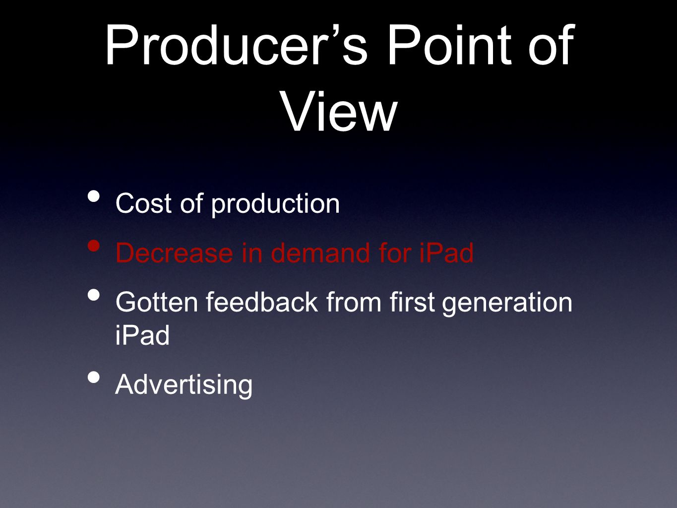 Cost of production Decrease in demand for iPad Gotten feedback from first generation iPad Advertising Producer's Point of View
