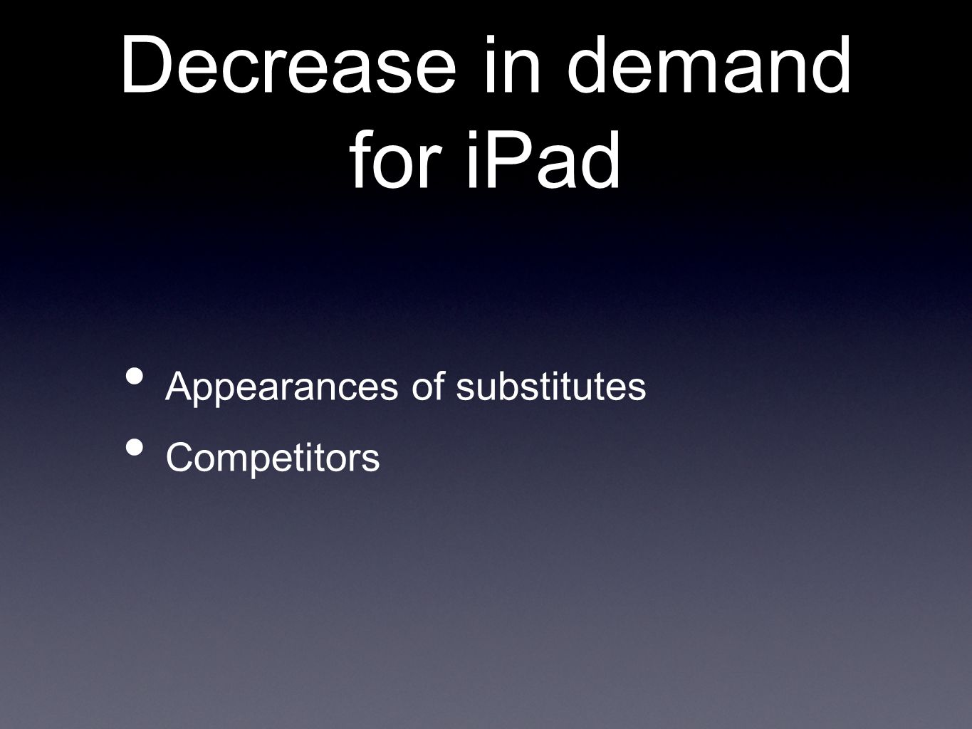 Decrease in demand for iPad Appearances of substitutes Competitors