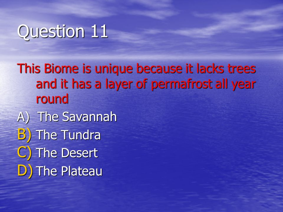 Question 11 This Biome is unique because it lacks trees and it has a layer of permafrost all year round A) The Savannah B) The Tundra C) The Desert D) The Plateau