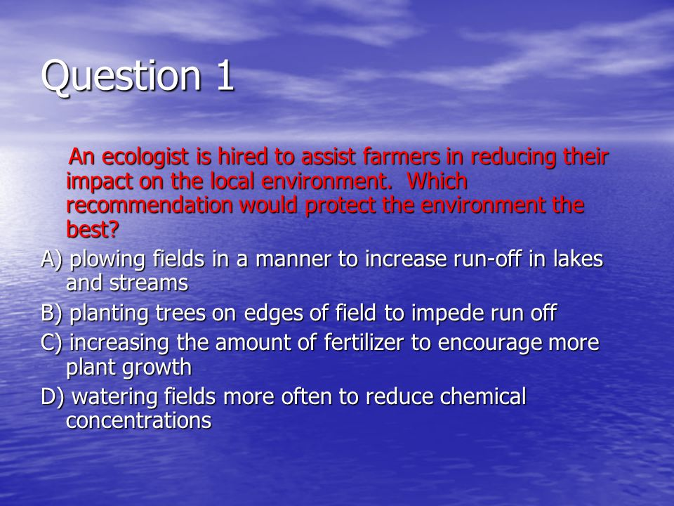 Question 1 An ecologist is hired to assist farmers in reducing their impact on the local environment.