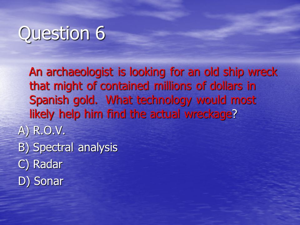 Question 6 An archaeologist is looking for an old ship wreck that might of contained millions of dollars in Spanish gold.