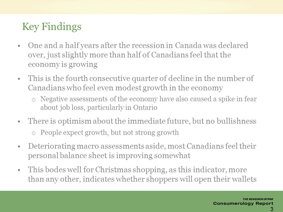 Key Findings One and a half years after the recession in Canada was declared over, just slightly more than half of Canadians feel that the economy is growing This is the fourth consecutive quarter of decline in the number of Canadians who feel even modest growth in the economy o Negative assessments of the economy have also caused a spike in fear about job loss, particularly in Ontario There is optimism about the immediate future, but no bullishness o People expect growth, but not strong growth Deteriorating macro assessments aside, most Canadians feel their personal balance sheet is improving somewhat This bodes well for Christmas shopping, as this indicator, more than any other, indicates whether shoppers will open their wallets 3