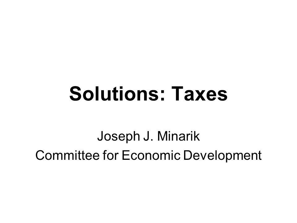 Solutions: Taxes Joseph J. Minarik Committee for Economic Development