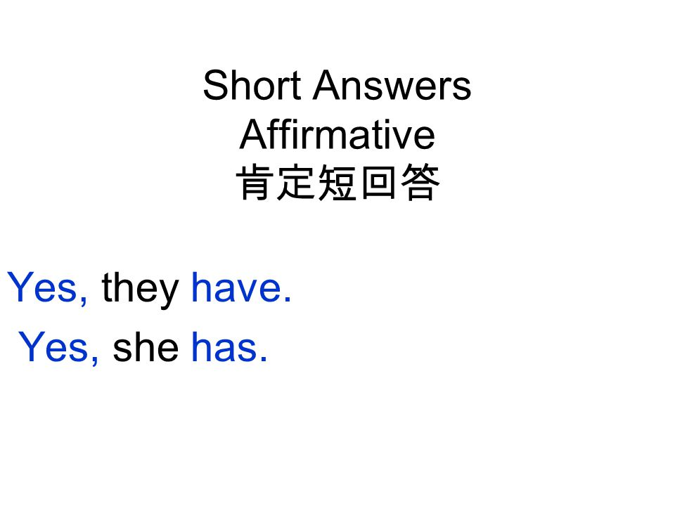 Short Answers Affirmative 肯定短回答 Yes, they have. Yes, she has.
