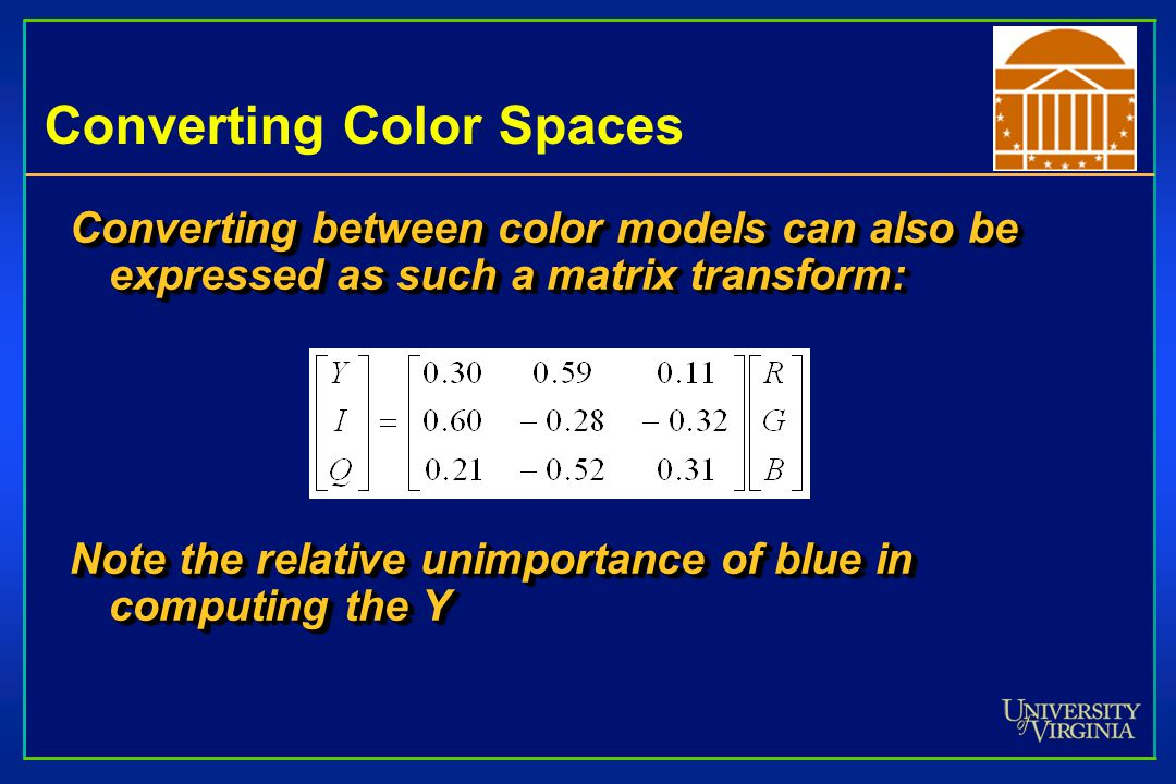 Converting Color Spaces Converting between color models can also be expressed as such a matrix transform: Note the relative unimportance of blue in computing the Y Converting between color models can also be expressed as such a matrix transform: Note the relative unimportance of blue in computing the Y