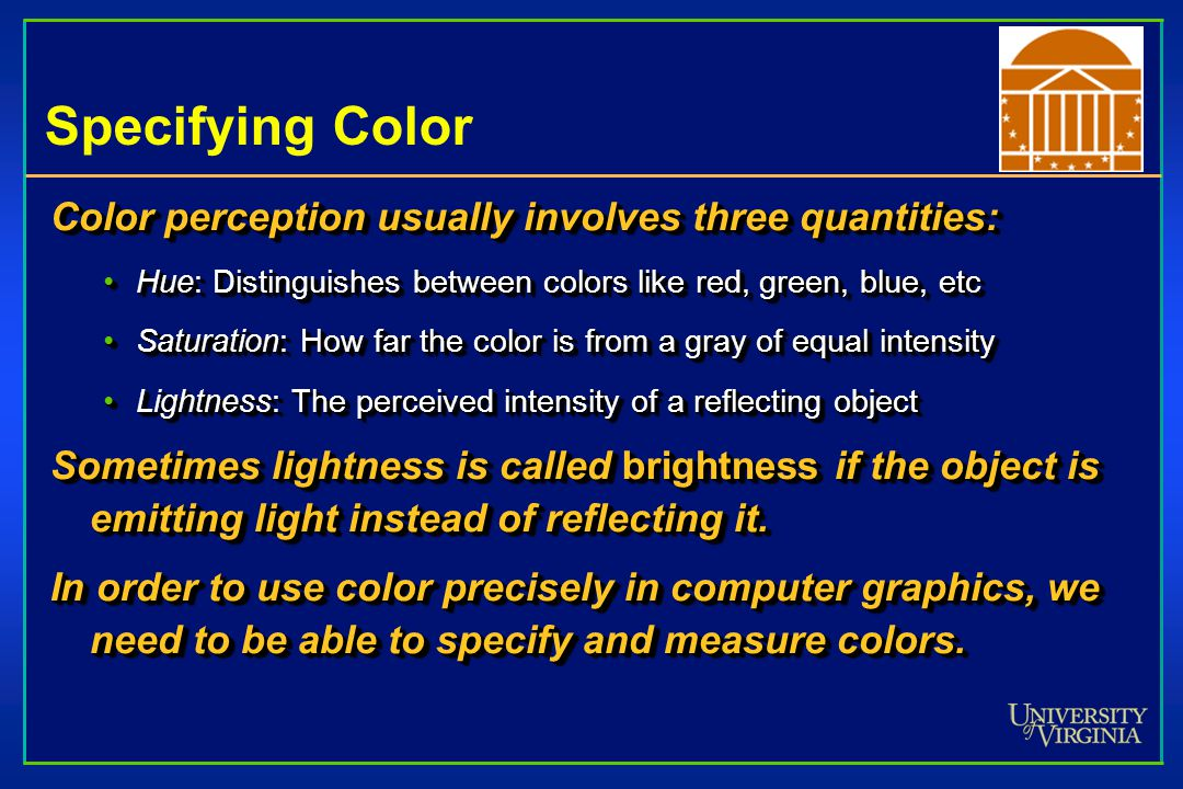 Specifying Color Color perception usually involves three quantities: Hue: Distinguishes between colors like red, green, blue, etcHue: Distinguishes between colors like red, green, blue, etc Saturation: How far the color is from a gray of equal intensitySaturation: How far the color is from a gray of equal intensity Lightness: The perceived intensity of a reflecting objectLightness: The perceived intensity of a reflecting object Sometimes lightness is called brightness if the object is emitting light instead of reflecting it.