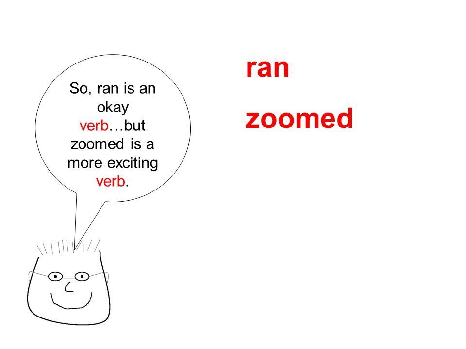 So, ran is an okay verb…but zoomed is a more exciting verb. ran zoomed