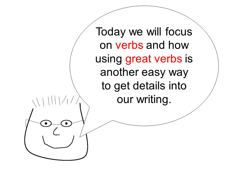 Today we will focus on verbs and how using great verbs is another easy way to get details into our writing.