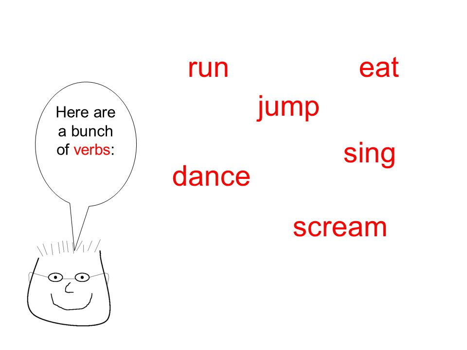 Here are a bunch of verbs: run scream dance jump sing eat