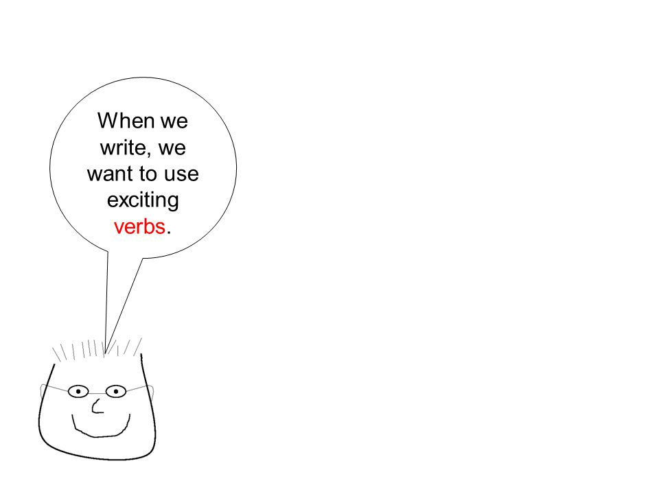 When we write, we want to use exciting verbs.